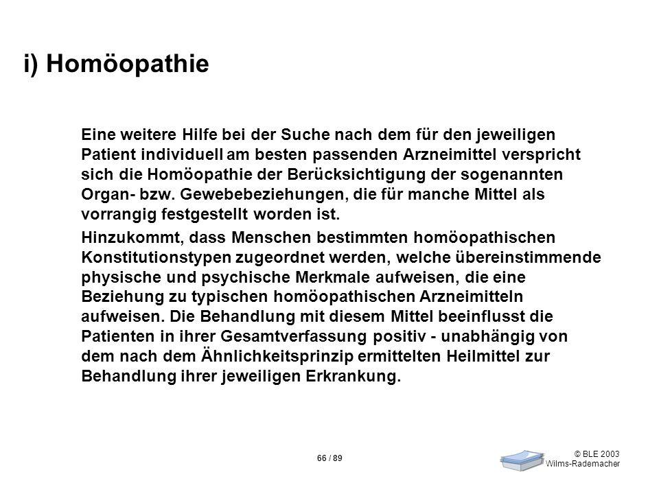 © BLE 2003 Wilms-Rademacher 66 / 89 i) Homöopathie Eine weitere Hilfe bei der Suche nach dem für den jeweiligen Patient individuell am besten passende