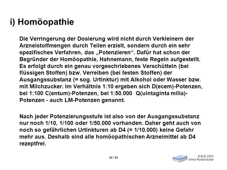 © BLE 2003 Wilms-Rademacher 68 / 89 i) Homöopathie Die Verringerung der Dosierung wird nicht durch Verkleinern der Arzneistoffmengen durch Teilen erzi