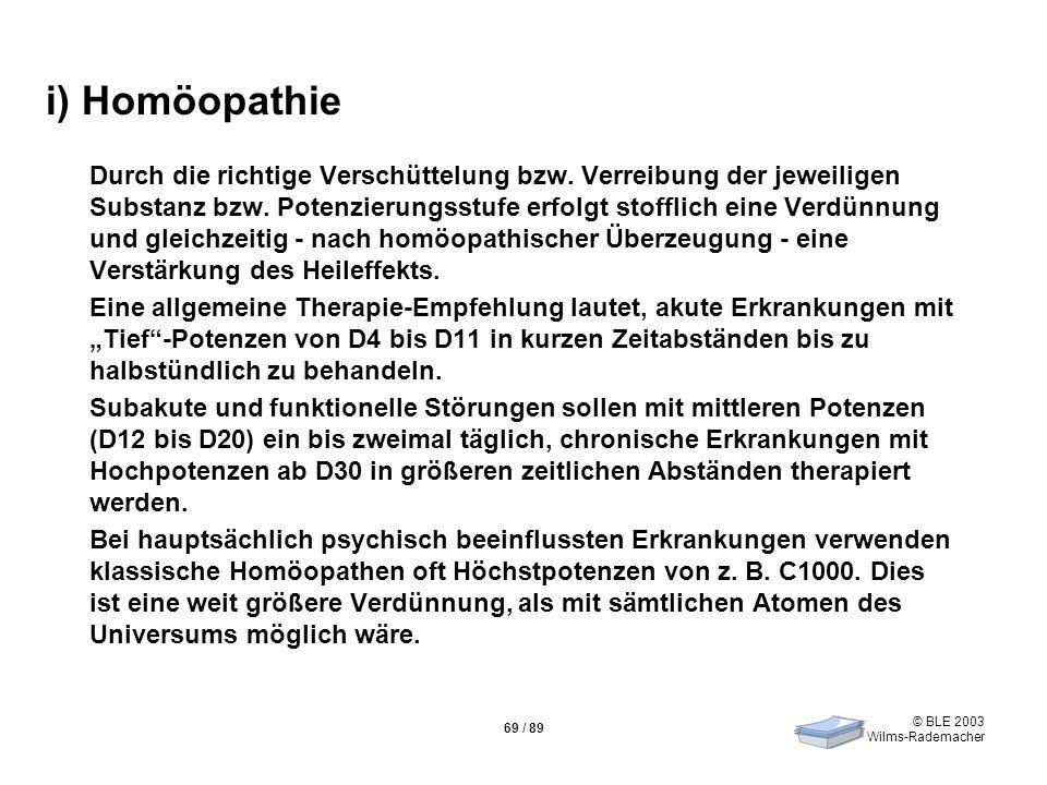 © BLE 2003 Wilms-Rademacher 69 / 89 i) Homöopathie Durch die richtige Verschüttelung bzw. Verreibung der jeweiligen Substanz bzw. Potenzierungsstufe e