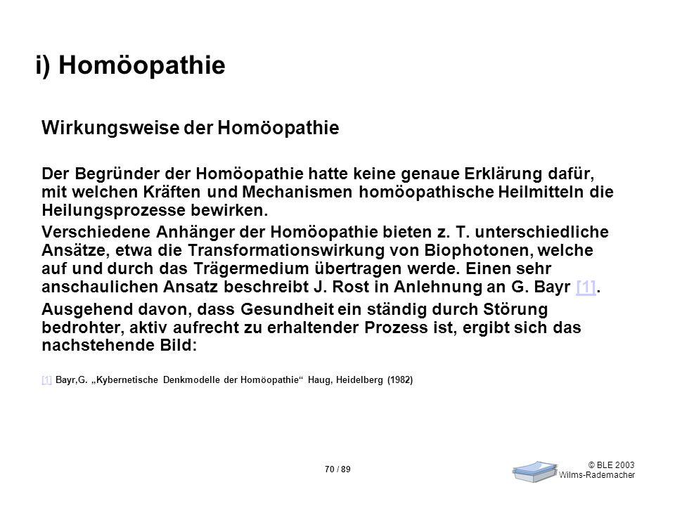 © BLE 2003 Wilms-Rademacher 70 / 89 i) Homöopathie Wirkungsweise der Homöopathie Der Begründer der Homöopathie hatte keine genaue Erklärung dafür, mit
