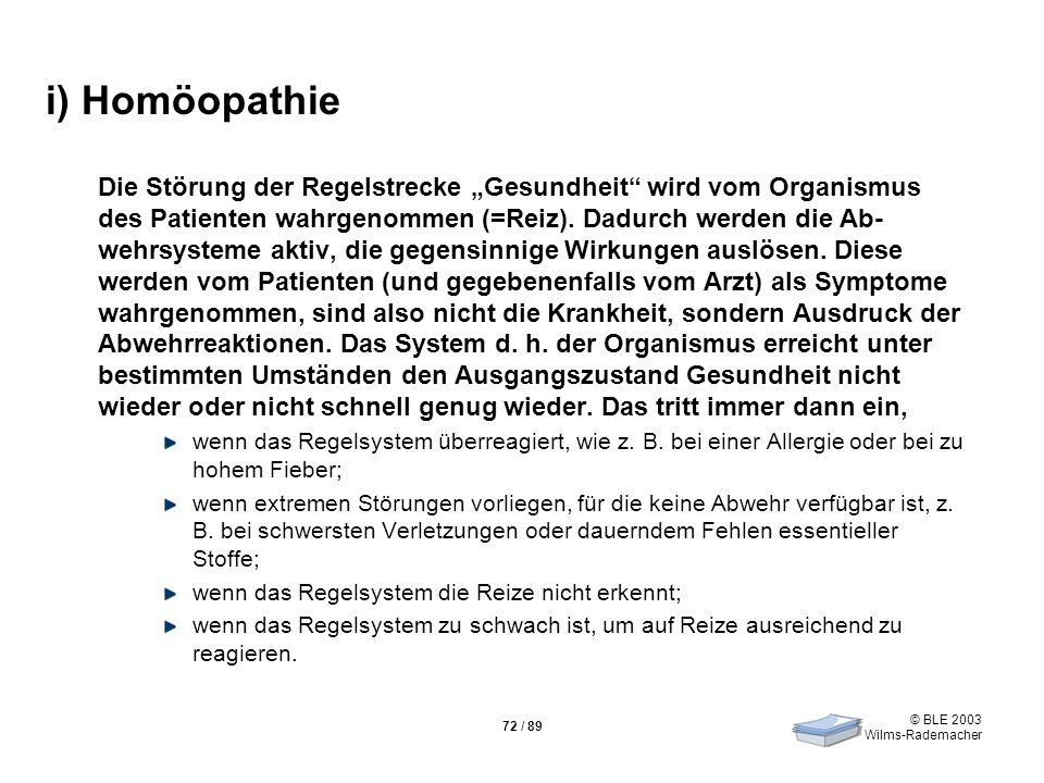 © BLE 2003 Wilms-Rademacher 72 / 89 i) Homöopathie Die Störung der Regelstrecke Gesundheit wird vom Organismus des Patienten wahrgenommen (=Reiz). Dad