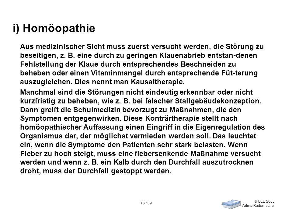 © BLE 2003 Wilms-Rademacher 73 / 89 i) Homöopathie Aus medizinischer Sicht muss zuerst versucht werden, die Störung zu beseitigen, z. B. eine durch zu