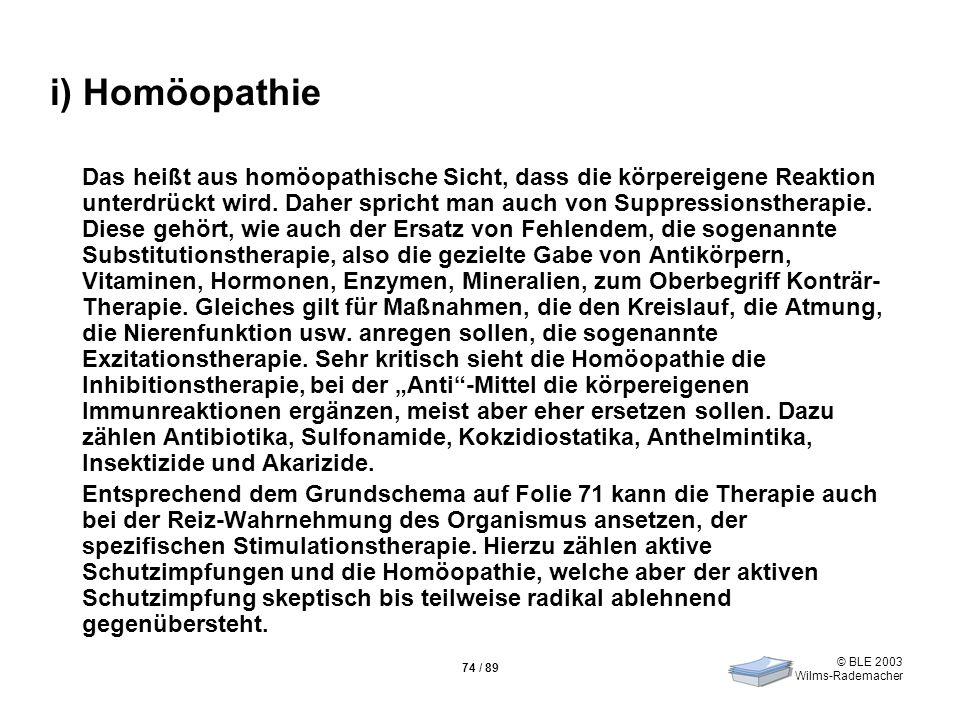 © BLE 2003 Wilms-Rademacher 74 / 89 i) Homöopathie Das heißt aus homöopathische Sicht, dass die körpereigene Reaktion unterdrückt wird. Daher spricht