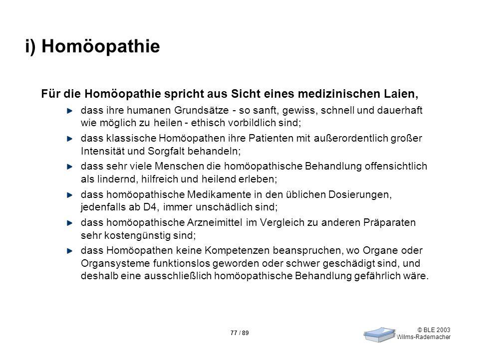 © BLE 2003 Wilms-Rademacher 77 / 89 i) Homöopathie Für die Homöopathie spricht aus Sicht eines medizinischen Laien, dass ihre humanen Grundsätze - so