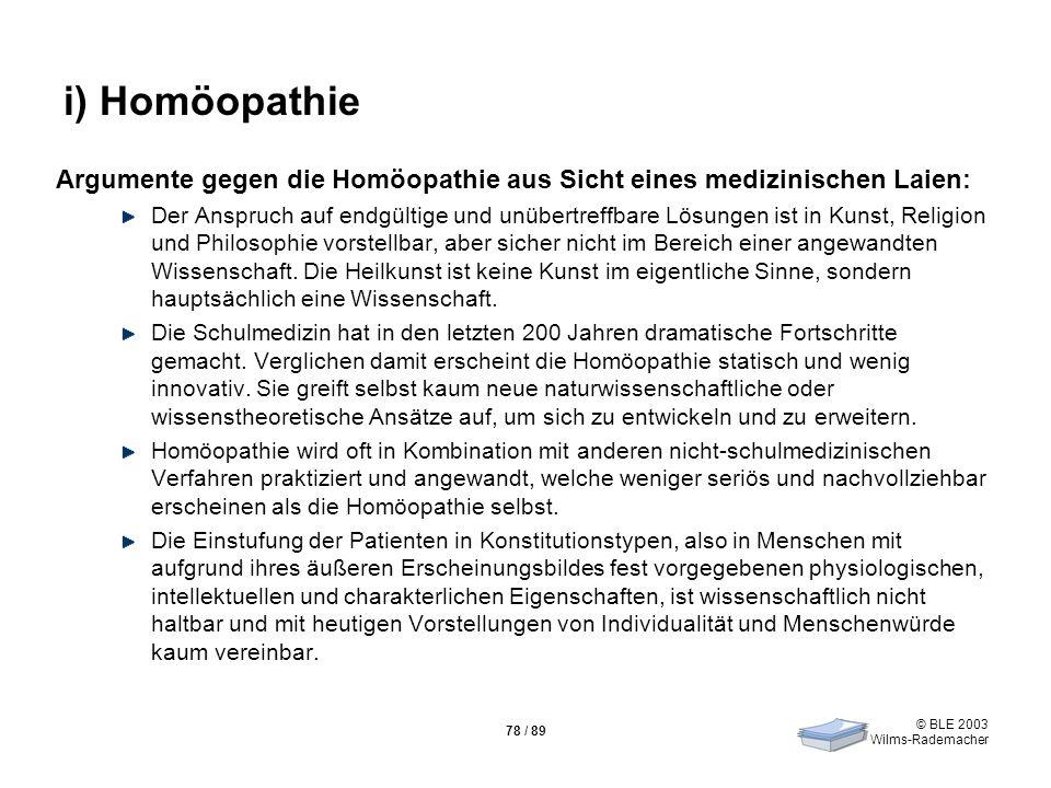 © BLE 2003 Wilms-Rademacher 78 / 89 i) Homöopathie Argumente gegen die Homöopathie aus Sicht eines medizinischen Laien: Der Anspruch auf endgültige un