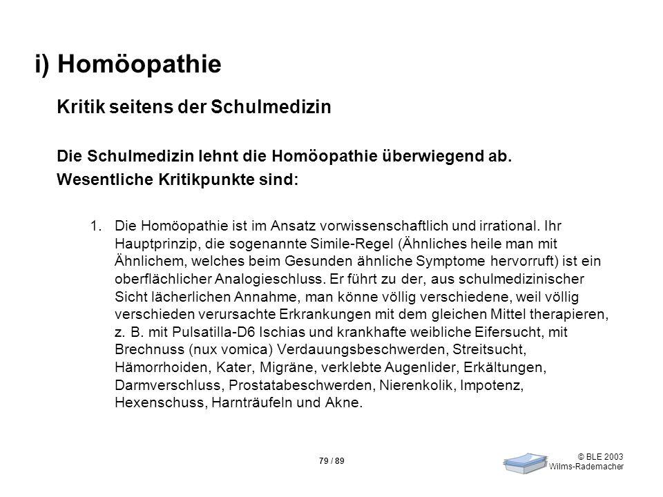 © BLE 2003 Wilms-Rademacher 79 / 89 i) Homöopathie Kritik seitens der Schulmedizin Die Schulmedizin lehnt die Homöopathie überwiegend ab. Wesentliche