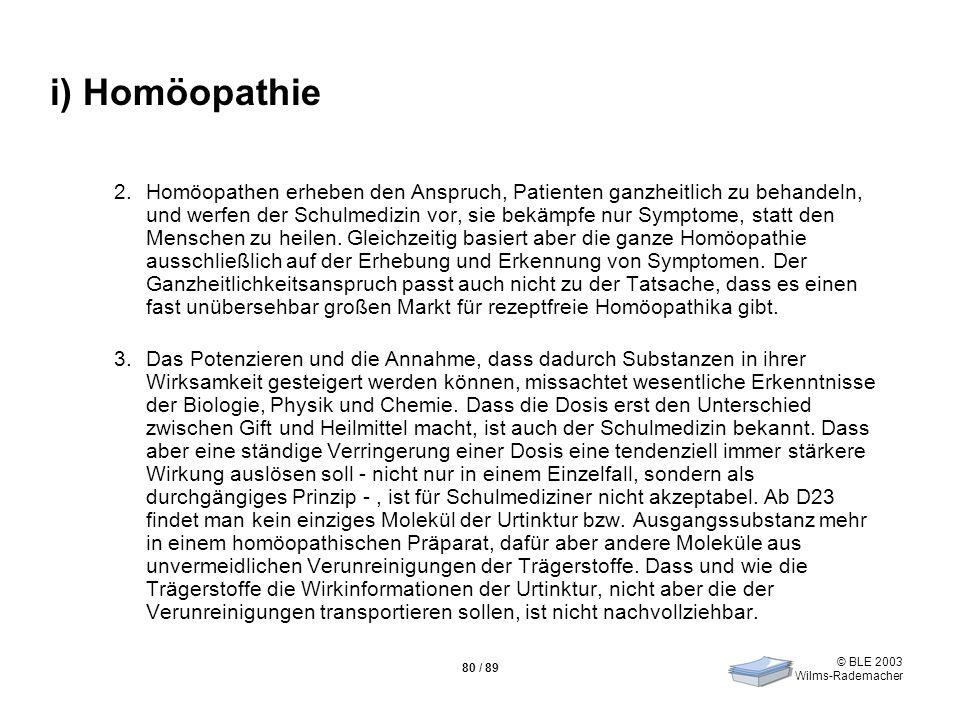 © BLE 2003 Wilms-Rademacher 80 / 89 i) Homöopathie 2.Homöopathen erheben den Anspruch, Patienten ganzheitlich zu behandeln, und werfen der Schulmedizi