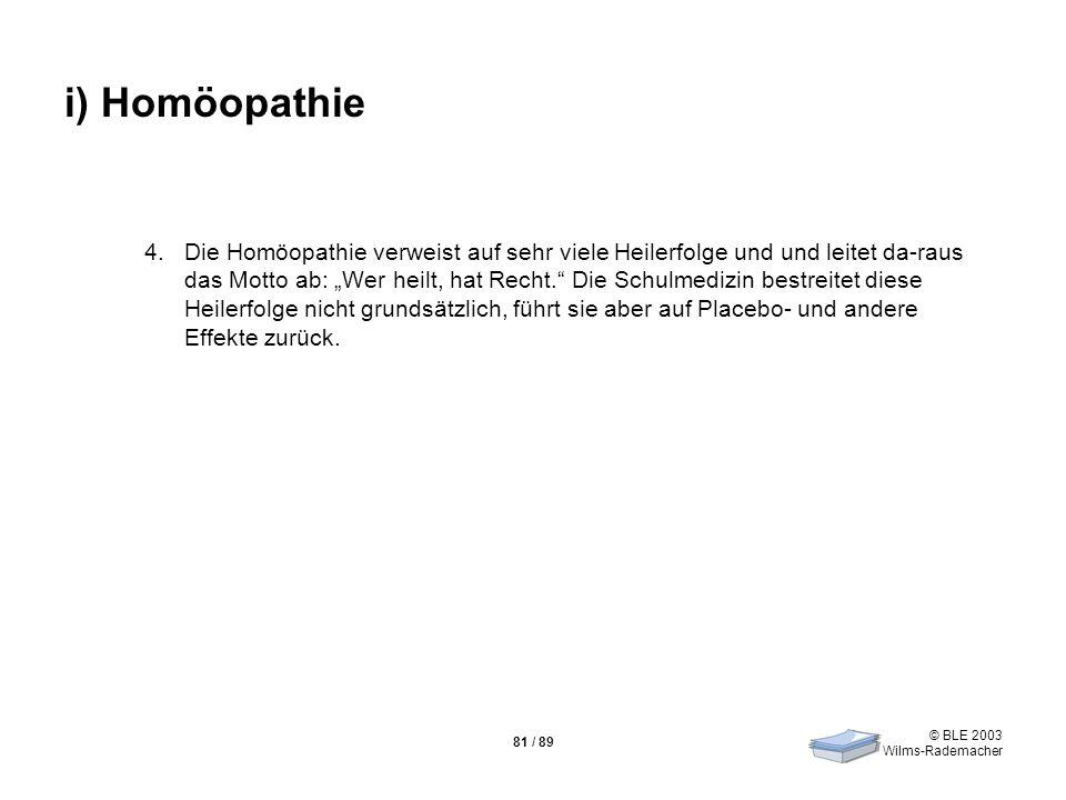 © BLE 2003 Wilms-Rademacher 81 / 89 i) Homöopathie 4.Die Homöopathie verweist auf sehr viele Heilerfolge und und leitet da-raus das Motto ab: Wer heil
