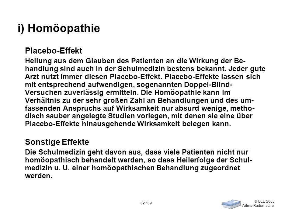 © BLE 2003 Wilms-Rademacher 82 / 89 i) Homöopathie Placebo-Effekt Heilung aus dem Glauben des Patienten an die Wirkung der Be- handlung sind auch in d