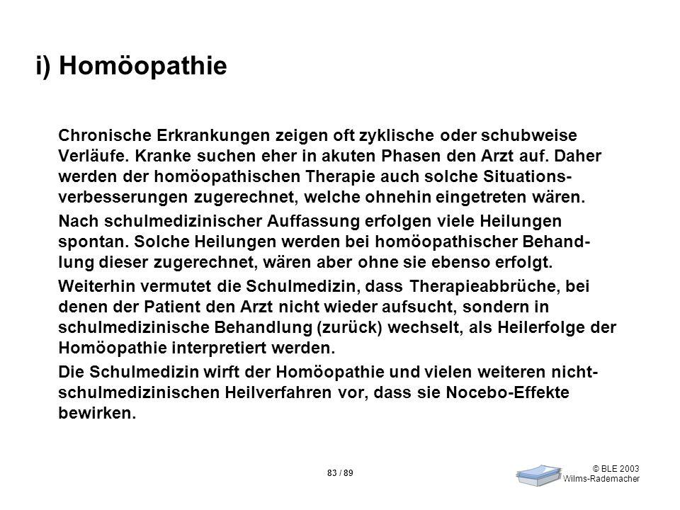 © BLE 2003 Wilms-Rademacher 83 / 89 i) Homöopathie Chronische Erkrankungen zeigen oft zyklische oder schubweise Verläufe. Kranke suchen eher in akuten