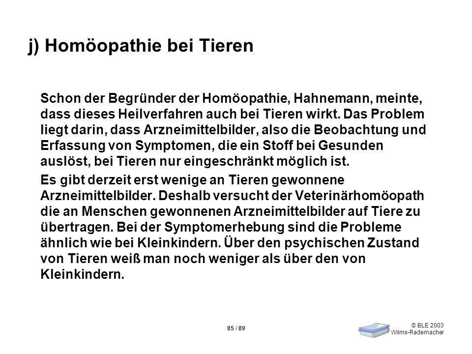 © BLE 2003 Wilms-Rademacher 85 / 89 j) Homöopathie bei Tieren Schon der Begründer der Homöopathie, Hahnemann, meinte, dass dieses Heilverfahren auch b