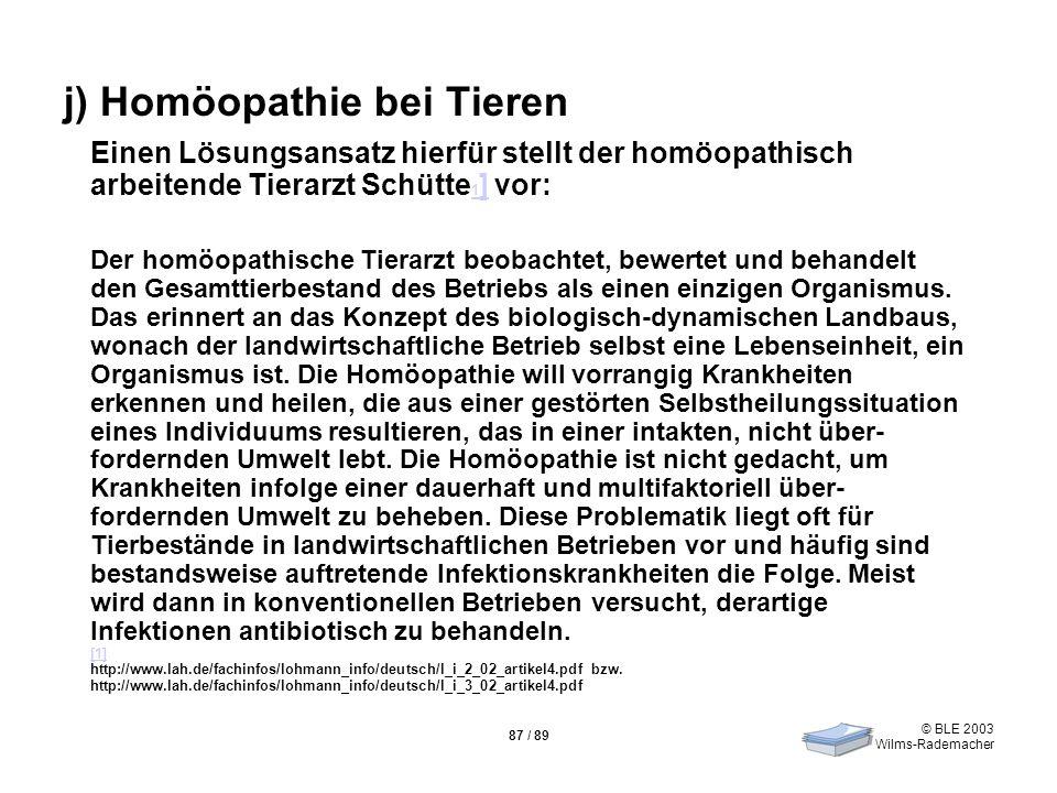 © BLE 2003 Wilms-Rademacher 87 / 89 j) Homöopathie bei Tieren Einen Lösungsansatz hierfür stellt der homöopathisch arbeitende Tierarzt Schütte 1 ] vor