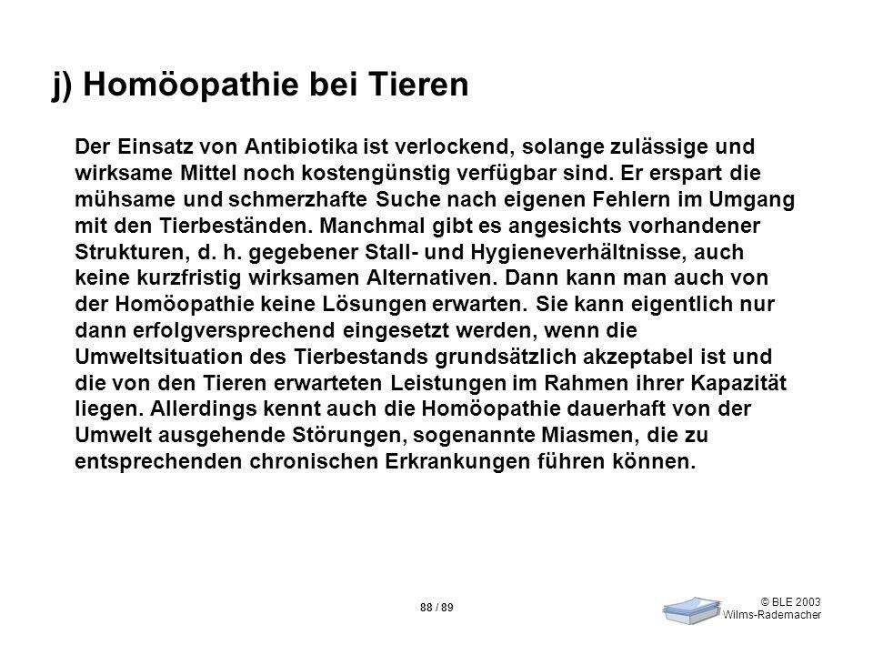 © BLE 2003 Wilms-Rademacher 88 / 89 j) Homöopathie bei Tieren Der Einsatz von Antibiotika ist verlockend, solange zulässige und wirksame Mittel noch k