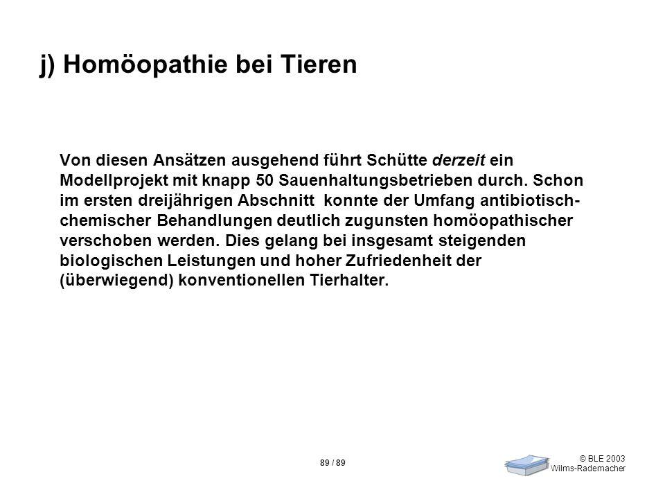 © BLE 2003 Wilms-Rademacher 89 / 89 j) Homöopathie bei Tieren Von diesen Ansätzen ausgehend führt Schütte derzeit ein Modellprojekt mit knapp 50 Sauen