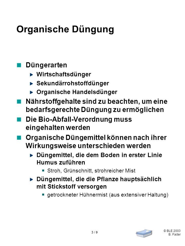 © BLE 2003 B. Fader 3 / 9 Organische Düngung Düngerarten Wirtschaftsdünger Sekundärrohstoffdünger Organische Handelsdünger Nährstoffgehalte sind zu be
