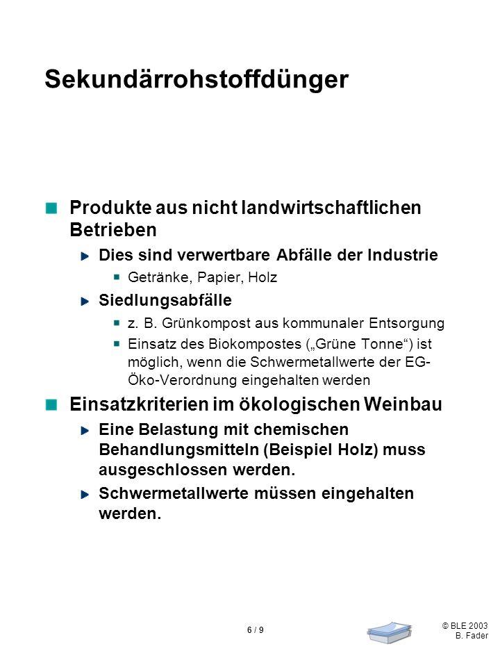 © BLE 2003 B. Fader 6 / 9 Sekundärrohstoffdünger Produkte aus nicht landwirtschaftlichen Betrieben Dies sind verwertbare Abfälle der Industrie Getränk