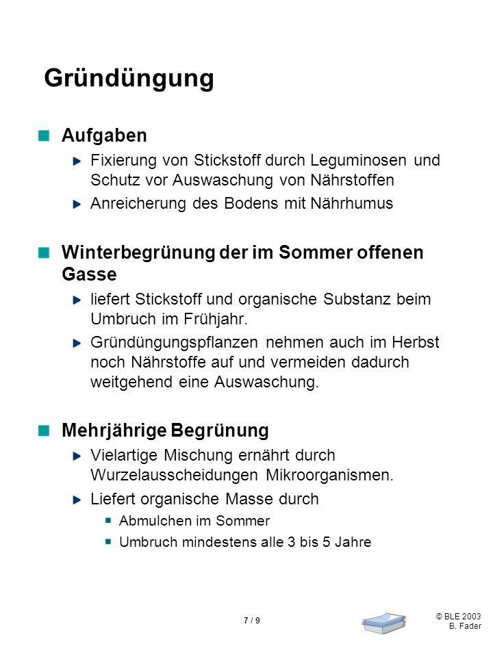© BLE 2003 B. Fader 7 / 9 Gründüngung Aufgaben Fixierung von Stickstoff durch Leguminosen und Schutz vor Auswaschung von Nährstoffen Anreicherung des
