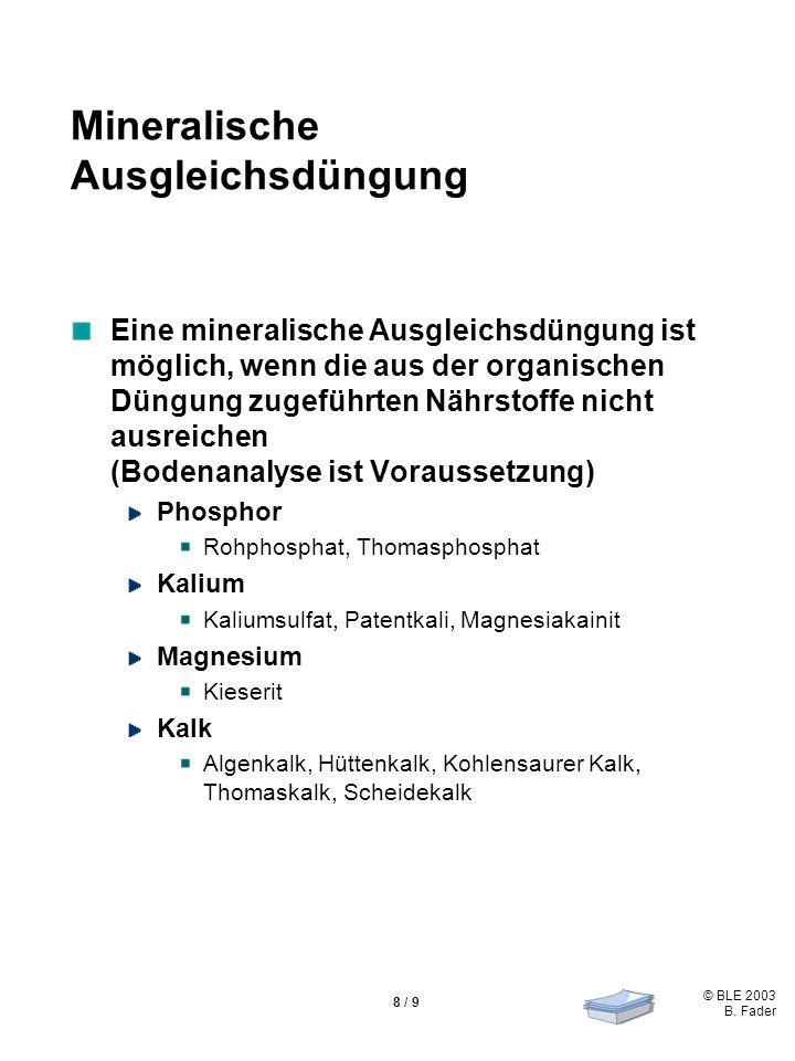 © BLE 2003 B. Fader 8 / 9 Mineralische Ausgleichsdüngung Eine mineralische Ausgleichsdüngung ist möglich, wenn die aus der organischen Düngung zugefüh