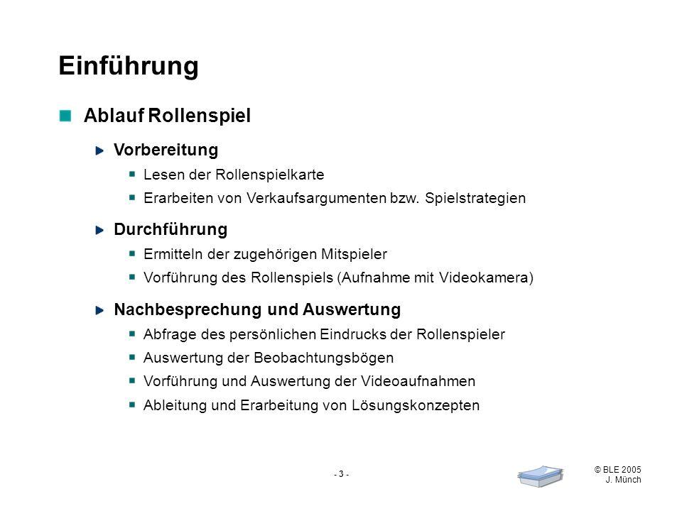 © BLE 2005 J. Münch - 3 - Ablauf Rollenspiel Vorbereitung Lesen der Rollenspielkarte Erarbeiten von Verkaufsargumenten bzw. Spielstrategien Durchführu
