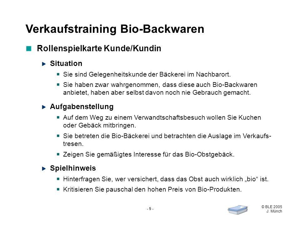 © BLE 2005 J. Münch - 5 - Verkaufstraining Bio-Backwaren Rollenspielkarte Kunde/Kundin Situation Sie sind Gelegenheitskunde der Bäckerei im Nachbarort