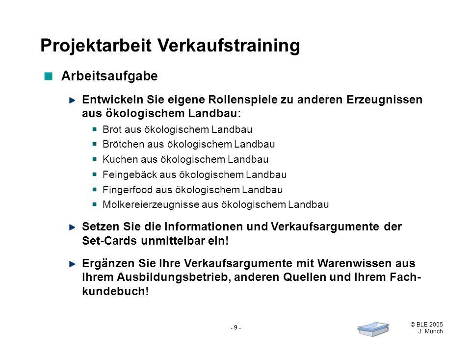 © BLE 2005 J. Münch - 9 - Projektarbeit Verkaufstraining Arbeitsaufgabe Entwickeln Sie eigene Rollenspiele zu anderen Erzeugnissen aus ökologischem La