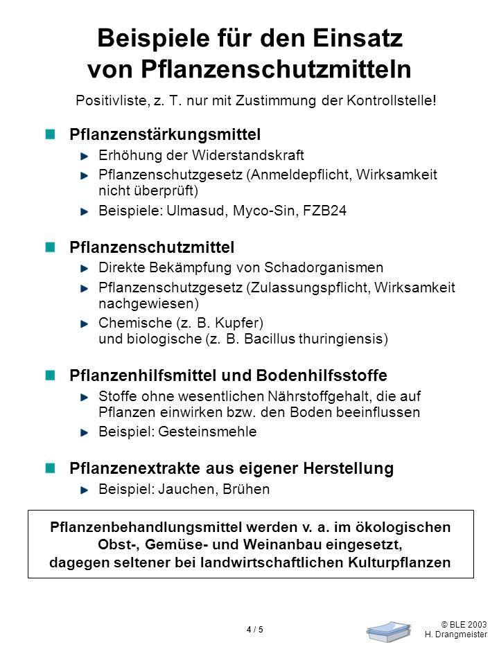 © BLE 2003 H. Drangmeister 4 / 5 Beispiele für den Einsatz von Pflanzenschutzmitteln Positivliste, z. T. nur mit Zustimmung der Kontrollstelle! Pflanz