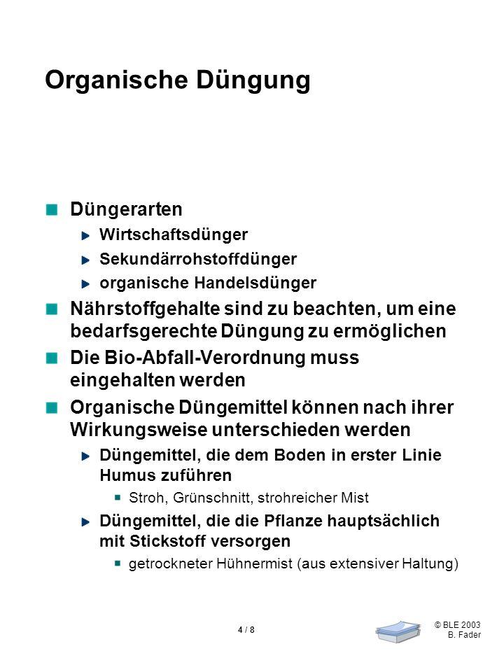 © BLE 2003 B. Fader 4 / 8 Organische Düngung Düngerarten Wirtschaftsdünger Sekundärrohstoffdünger organische Handelsdünger Nährstoffgehalte sind zu be