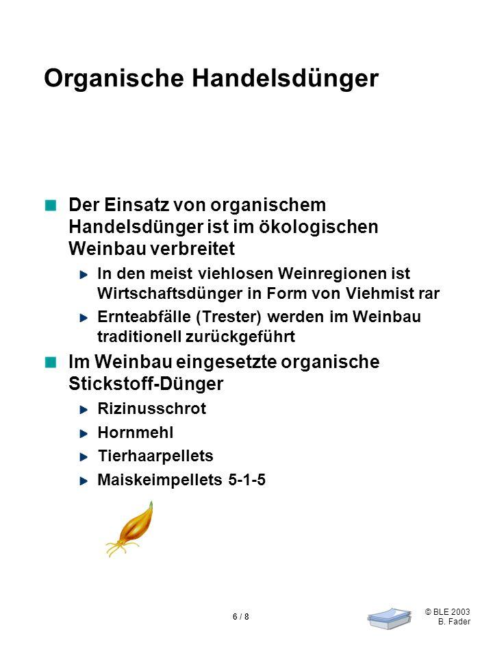 © BLE 2003 B. Fader 6 / 8 Organische Handelsdünger Der Einsatz von organischem Handelsdünger ist im ökologischen Weinbau verbreitet In den meist viehl