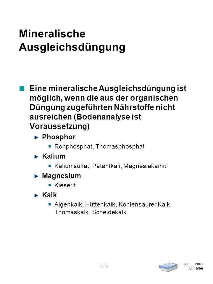© BLE 2003 B. Fader 8 / 8 Mineralische Ausgleichsdüngung Eine mineralische Ausgleichsdüngung ist möglich, wenn die aus der organischen Düngung zugefüh