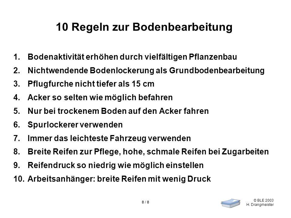 © BLE 2003 H. Drangmeister 8 / 8 10 Regeln zur Bodenbearbeitung 1.Bodenaktivität erhöhen durch vielfältigen Pflanzenbau 2.Nichtwendende Bodenlockerung
