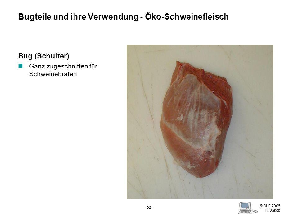 © BLE 2005 H. Jakob - 22 - Dickes Bugstück Schwartenbraten Salzen, Räuchern Bugteile und ihre Verwendung - Öko-Schweinefleisch