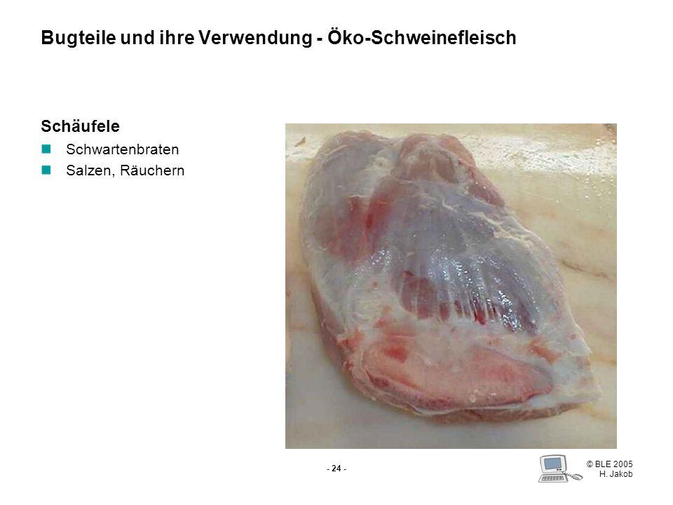 © BLE 2005 H. Jakob - 23 - Bug (Schulter) Ganz zugeschnitten für Schweinebraten Bugteile und ihre Verwendung - Öko-Schweinefleisch