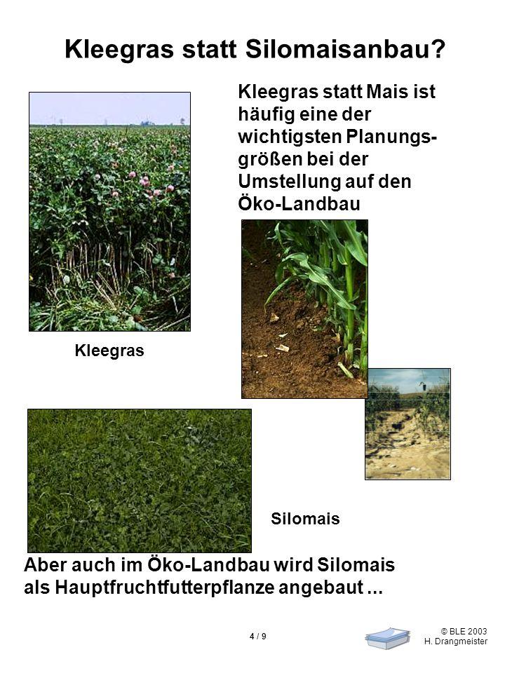 © BLE 2003 H. Drangmeister 4 / 9 Kleegras statt Silomaisanbau? Kleegras statt Mais ist häufig eine der wichtigsten Planungs- größen bei der Umstellung
