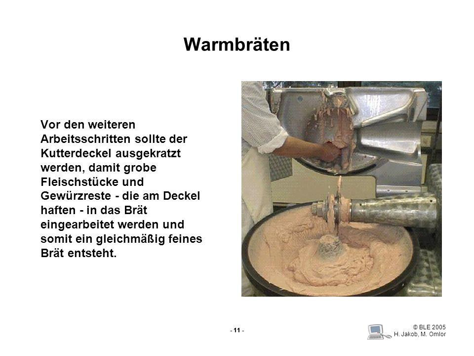 © BLE 2005 H. Jakob, M. Omlor - 11 - Warmbräten Vor den weiteren Arbeitsschritten sollte der Kutterdeckel ausgekratzt werden, damit grobe Fleischstück
