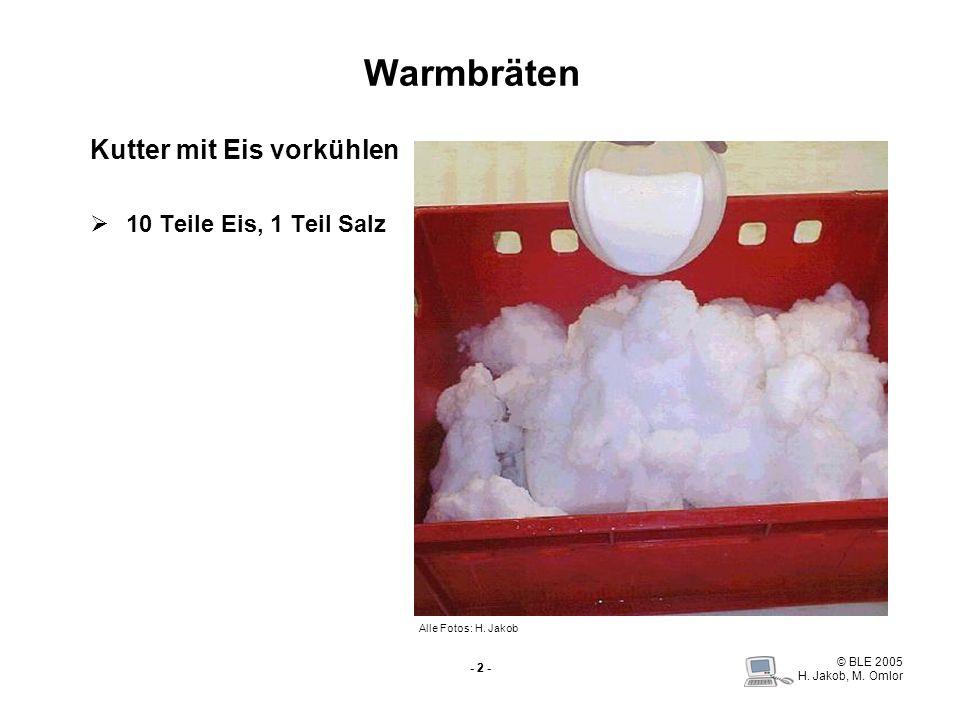 © BLE 2005 H. Jakob, M. Omlor - 2 - Warmbräten Kutter mit Eis vorkühlen 10 Teile Eis, 1 Teil Salz Alle Fotos: H. Jakob