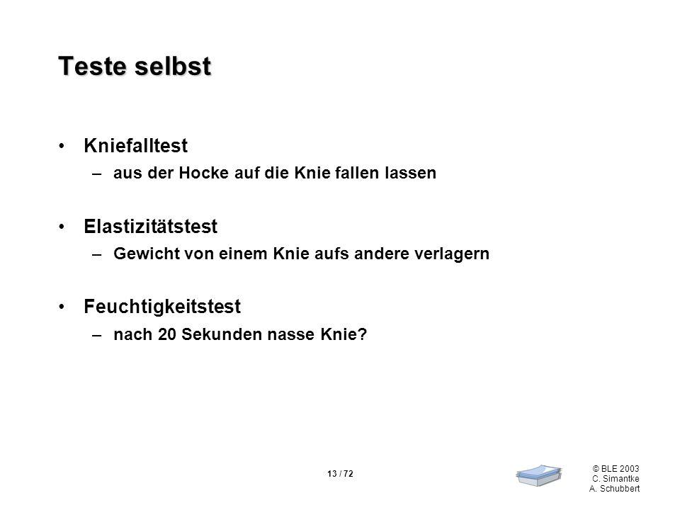 13 / 72 © BLE 2003 C. Simantke A. Schubbert Teste selbst Kniefalltest –aus der Hocke auf die Knie fallen lassen Elastizitätstest –Gewicht von einem Kn