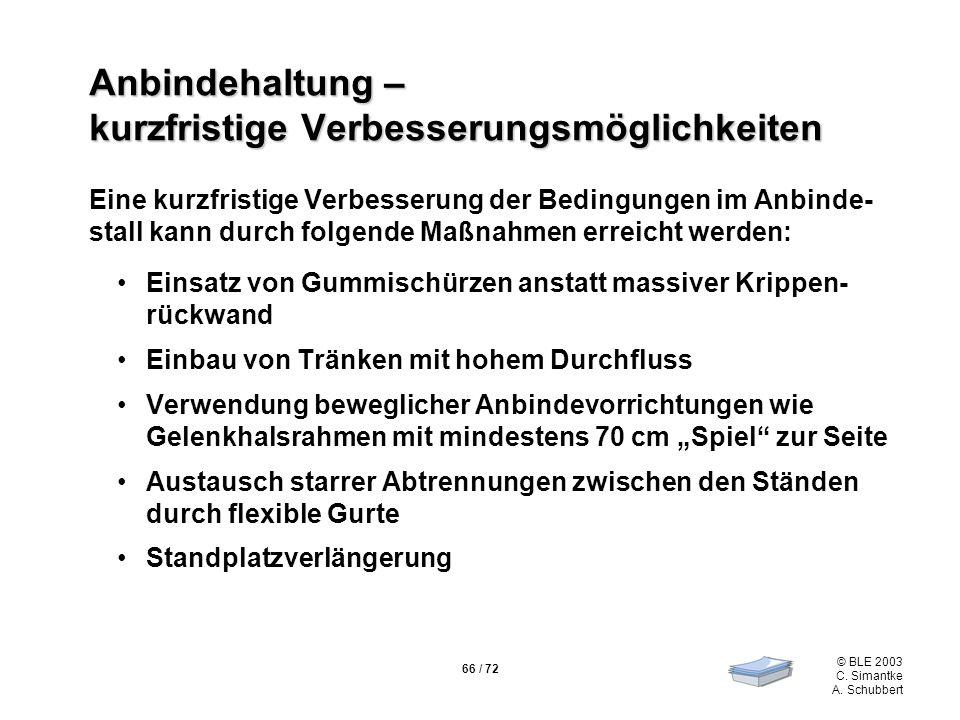 66 / 72 © BLE 2003 C. Simantke A. Schubbert Anbindehaltung – kurzfristige Verbesserungsmöglichkeiten Eine kurzfristige Verbesserung der Bedingungen im