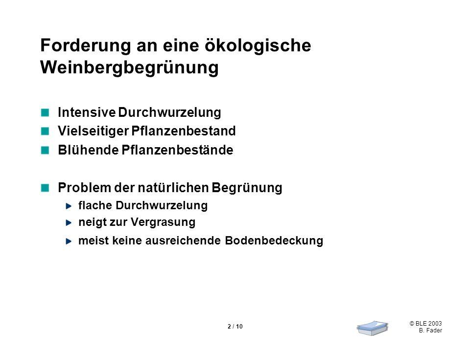 © BLE 2003 B. Fader 2 / 10 Forderung an eine ökologische Weinbergbegrünung Intensive Durchwurzelung Vielseitiger Pflanzenbestand Blühende Pflanzenbest