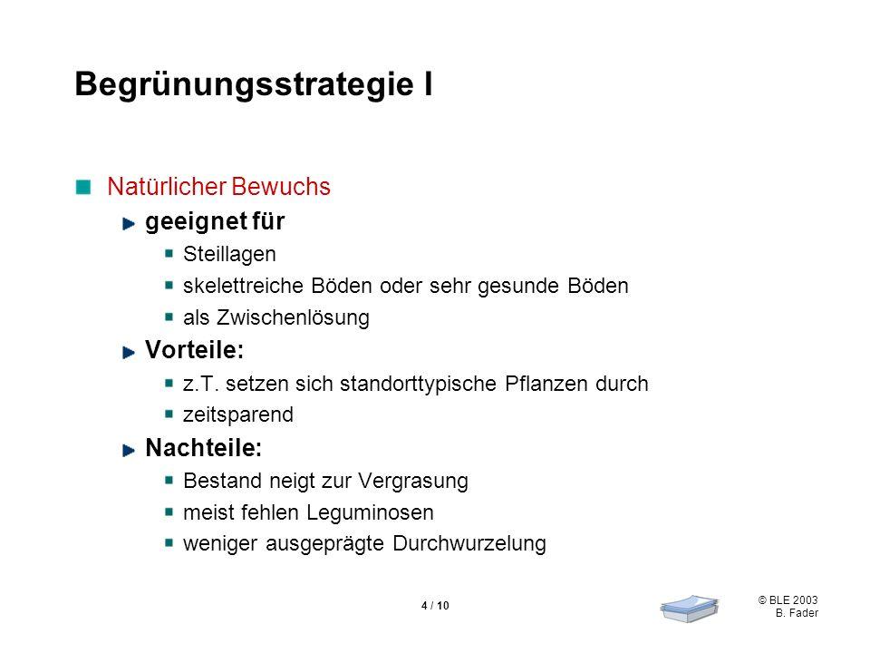 © BLE 2003 B. Fader 4 / 10 Begrünungsstrategie I Natürlicher Bewuchs geeignet für Steillagen skelettreiche Böden oder sehr gesunde Böden als Zwischenl