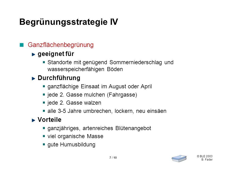 © BLE 2003 B. Fader 7 / 10 Begrünungsstrategie IV Ganzflächenbegrünung geeignet für Standorte mit genügend Sommerniederschlag und wasserspeicherfähige