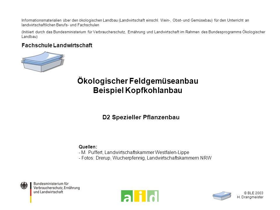 © BLE 2003 H. Drangmeister Ökologischer Feldgemüseanbau Beispiel Kopfkohlanbau D2 Spezieller Pflanzenbau Quellen: - M. Puffert, Landwirtschaftskammer