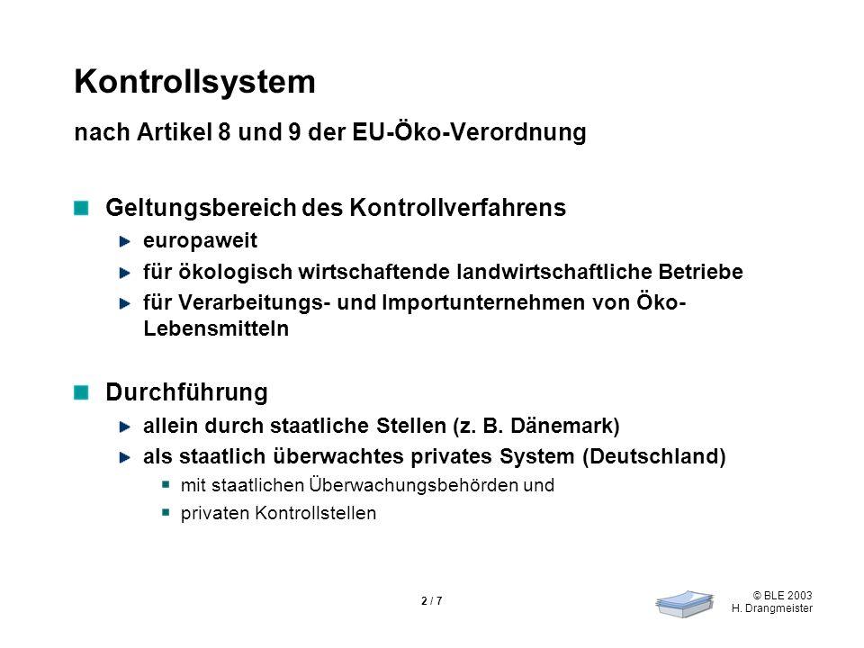 © BLE 2003 H. Drangmeister 2 / 7 Kontrollsystem nach Artikel 8 und 9 der EU-Öko-Verordnung Geltungsbereich des Kontrollverfahrens europaweit für ökolo