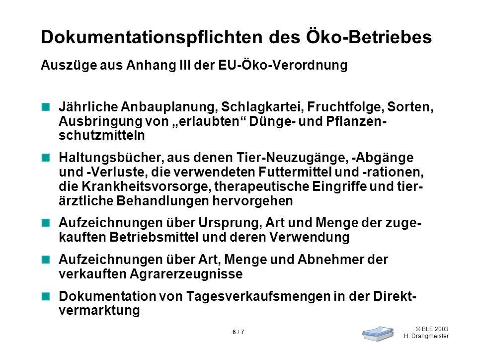 © BLE 2003 H. Drangmeister 6 / 7 Dokumentationspflichten des Öko-Betriebes Auszüge aus Anhang III der EU-Öko-Verordnung Jährliche Anbauplanung, Schlag