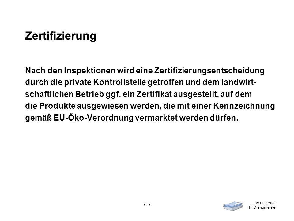 © BLE 2003 H. Drangmeister 7 / 7 Zertifizierung Nach den Inspektionen wird eine Zertifizierungsentscheidung durch die private Kontrollstelle getroffen