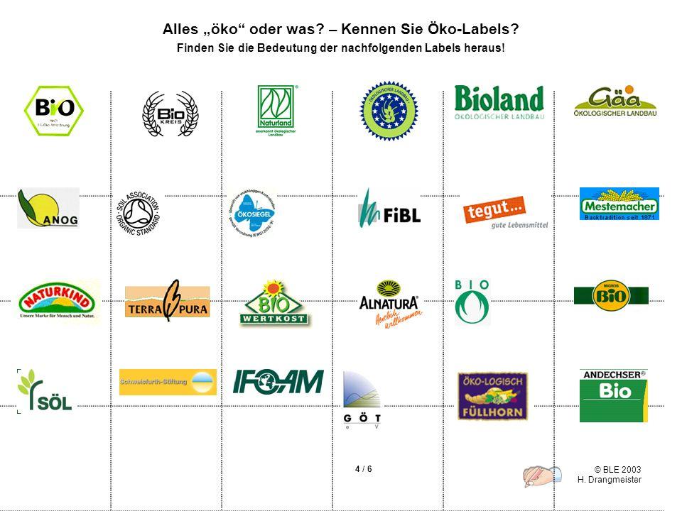 © BLE 2003 H. Drangmeister 4 / 6 Alles öko oder was? – Kennen Sie Öko-Labels? Finden Sie die Bedeutung der nachfolgenden Labels heraus!