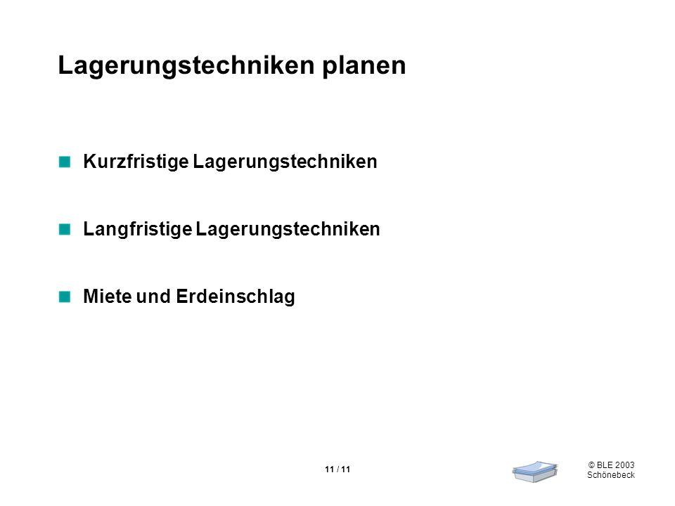 © BLE 2003 Schönebeck 11 / 11 Lagerungstechniken planen Kurzfristige Lagerungstechniken Langfristige Lagerungstechniken Miete und Erdeinschlag