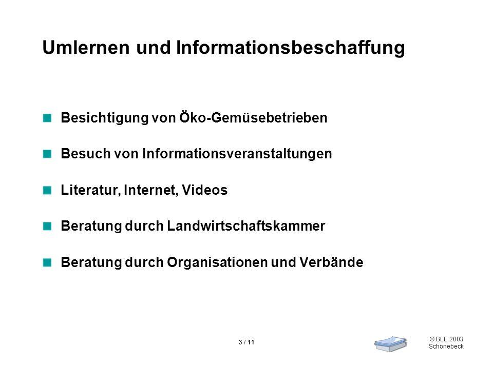 © BLE 2003 Schönebeck 3 / 11 Umlernen und Informationsbeschaffung Besichtigung von Öko-Gemüsebetrieben Besuch von Informationsveranstaltungen Literatur, Internet, Videos Beratung durch Landwirtschaftskammer Beratung durch Organisationen und Verbände