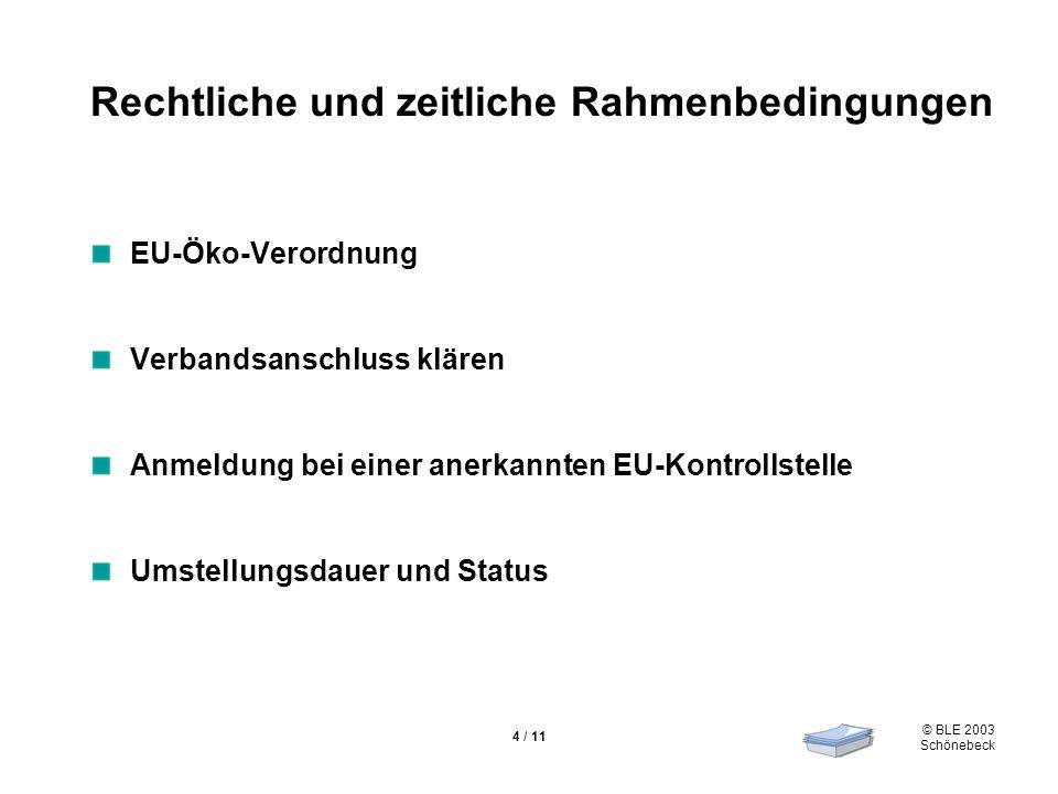 © BLE 2003 Schönebeck 4 / 11 Rechtliche und zeitliche Rahmenbedingungen EU-Öko-Verordnung Verbandsanschluss klären Anmeldung bei einer anerkannten EU-Kontrollstelle Umstellungsdauer und Status