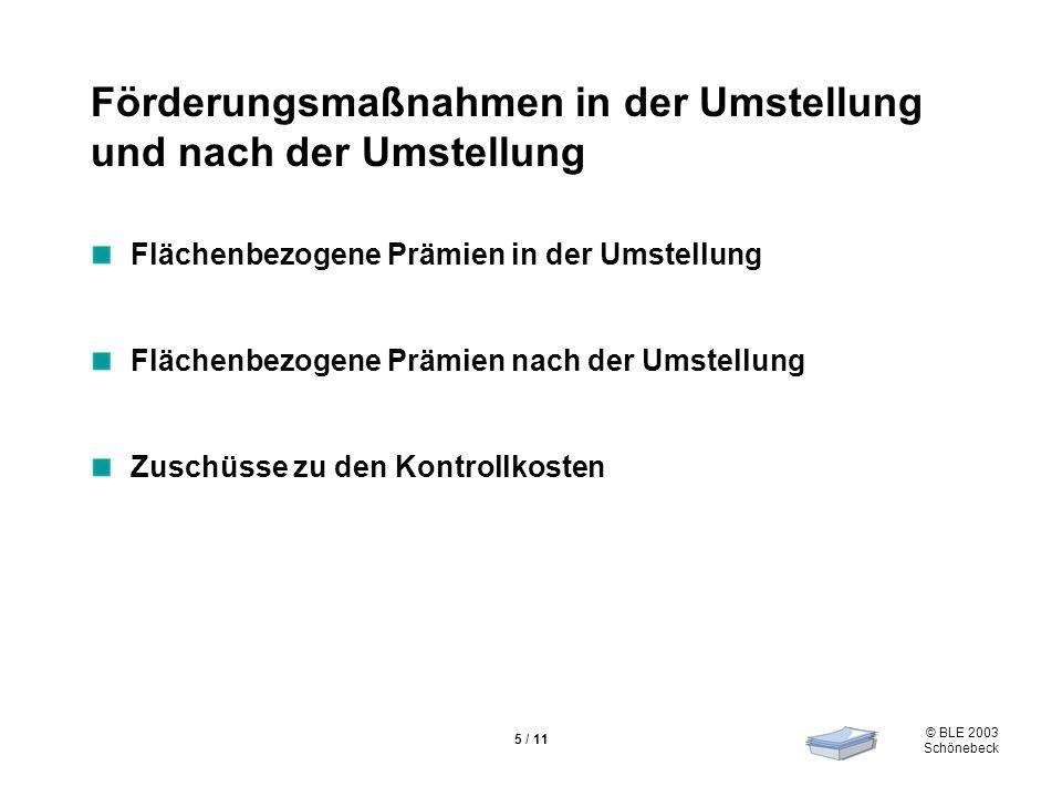 © BLE 2003 Schönebeck 5 / 11 Förderungsmaßnahmen in der Umstellung und nach der Umstellung Flächenbezogene Prämien in der Umstellung Flächenbezogene P