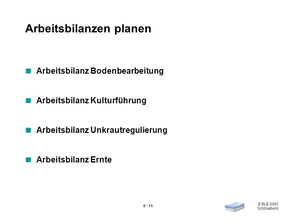 © BLE 2003 Schönebeck 6 / 11 Arbeitsbilanzen planen Arbeitsbilanz Bodenbearbeitung Arbeitsbilanz Kulturführung Arbeitsbilanz Unkrautregulierung Arbeit